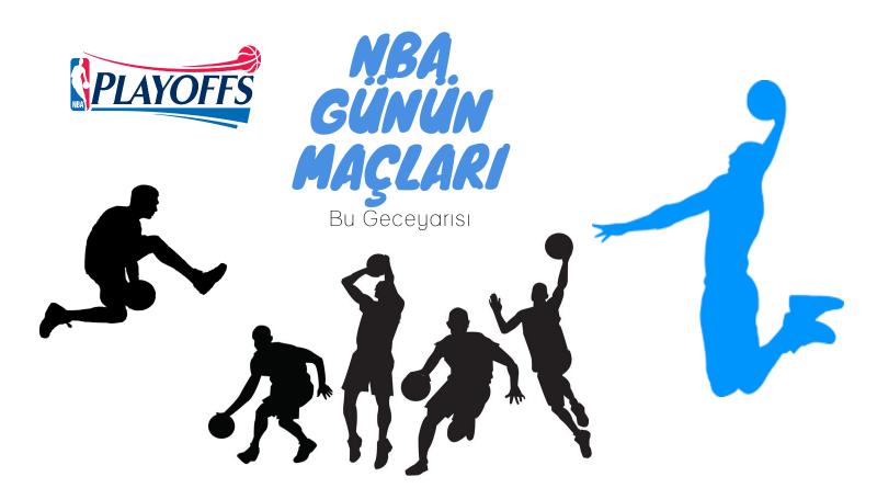 NBA PLAYOFF MAÇLARI, GÜNÜN MAÇLARI
